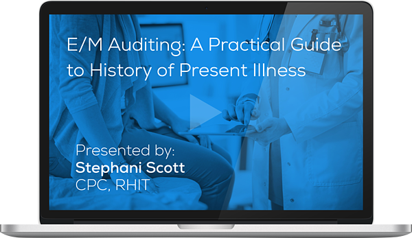 Register for the Webinar - E/M Auditing: A Practical Guide to History of Present Illness