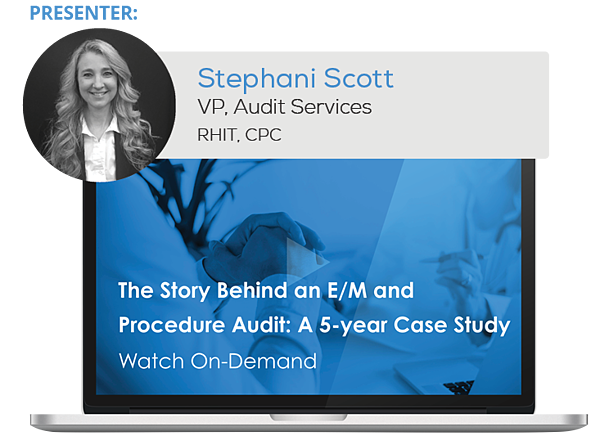 Watch the Webinar - The Story Behind an E/M and Procedure Audit: A 5-year Case Study