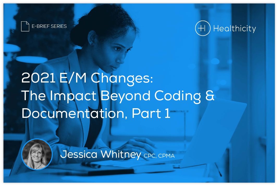 Download the eBrief - 2021 E/M Changes: The Impact Beyond Coding & Documentation, Part 1