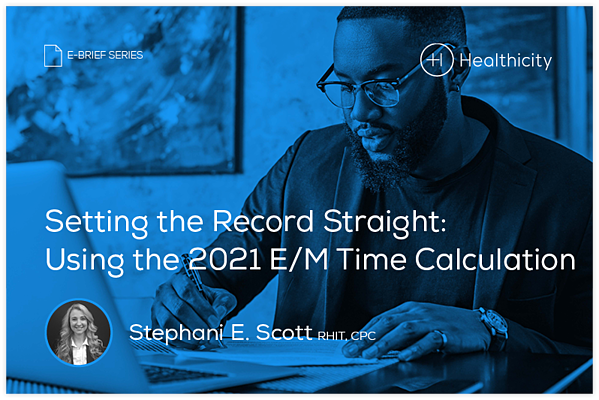Download the eBrief - Setting the Record Straight Using the 2021 E/M Time Calculation